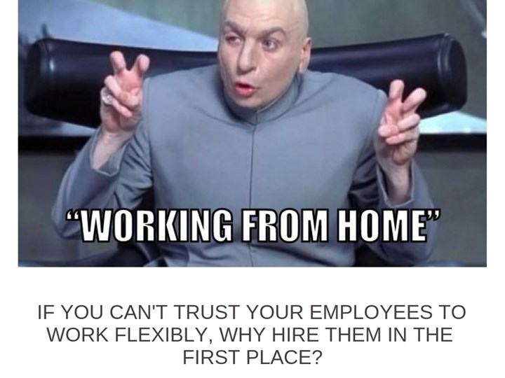 If you can't trust your employees to work flexibly, why hire them in the first place?